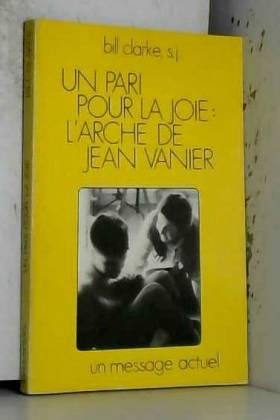 Bill Clarke - Un pari pour la joie : l'Arche de Jean Vanier