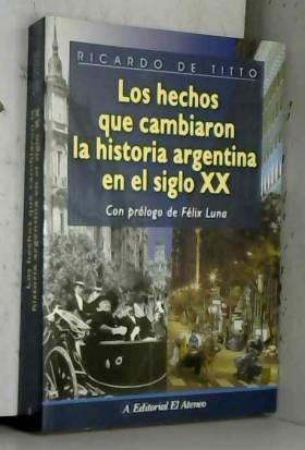 Ricardo de Titto et Felix Luna - Hechos que cambiaron la historia Argentina en el siglo XX/ Events that changed the history of...