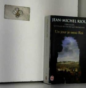 Jean-Michel Riou - Un jour je serai roi (1638-1664) : Versailles, le palais de toutes les promesses