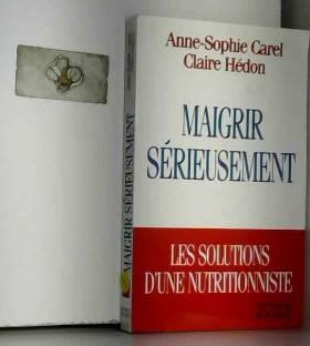Anne-Sophie Carel et Claire Hédon - MAIGRIR SERIEUSEMENT. Les solutions d'une nutritionniste