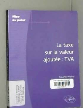 Roland Walter - La taxe sur la valeur ajoutée : TVA
