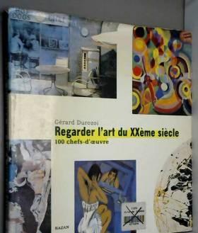 Gérard Durozoi - REGARDER L'ART DU XXEME SIECLE. 100 chefs-d'oeuvre