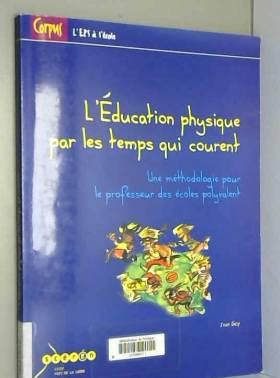 Jean Gay et Michel Delaunay - L'éducation physique par les temps qui courent : Une méthodologie pour le professeur des écoles...