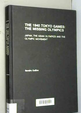 Sandra Collins - The 1940 Tokyo Games: The Missing Olympics: Japan, the Asian Olympics and the Olympic Movement...