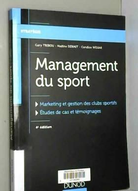 Gary Tribou, Nadine Dermit et Candice Wojak - Management du sport - 4e éd. - Marketing et gestion des clubs sportifs