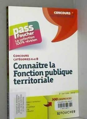 Brigitte Le Page - Connaître la Fonction publique territoriale - 3e édition - 2015 - Tous concours catégories A et B