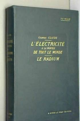 CLAUDE GEORGES - L'ELECTRICITE A LA PORTEE DE TOUT LE MONDE - LE RADIUM / Courants continus, courants variables,...