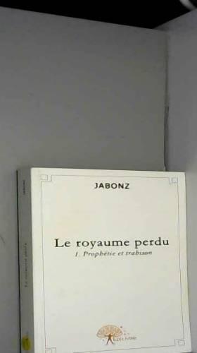 Jabonz - Le royaume perdu - Tome 1 : Prophétie et Trahison