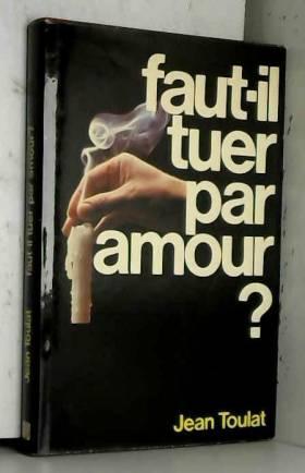 Jean Toulat - Faut-il tuer par amour ?
