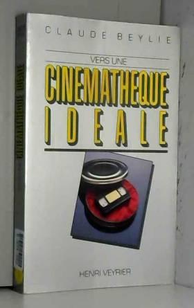 Claude Beylie - Vers une cinémathèque idéale