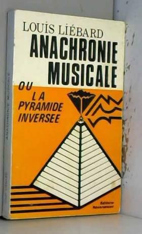 Louis Liébard - Anachronie musicale ou la Pyramide inversée : Depuis les mystérieuses résonances traditionnelles...
