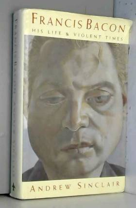 Andrew Sinclair - Francis Bacon: His Life and Violent Times