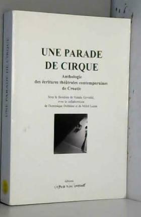 Natasa Govedic, Collectif, Dominique Dolmieu et... - Une parade de cirque : Anthologie des écritures théâtrales contemporaines de Croatie