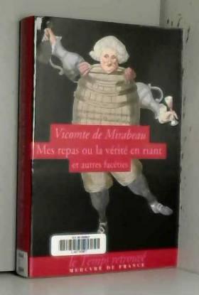 Vicomte de Mirabeau et Antoine de Baecque - Mes repas ou La vérité en riant et autres facéties