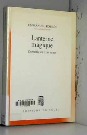 Emmanuel Robles - Lanterne magique. Comédie en trois actes