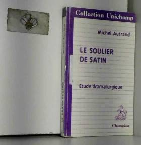 Michel Autrand - Le Soulier de satin : étude dramaturgique (Collection Unichamp)