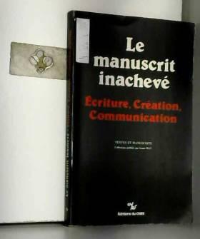 Collectif - Le Manuscrit inachevé: écriture, création, communication