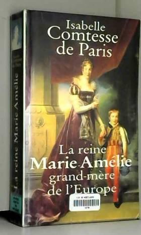 Isabelle d'Orléans Paris - La reine Marie-Amélie : Grand-mère de l'Europe