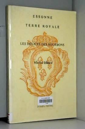 Michel Billard - Essonne, terre royale. Les délices des Bourbons