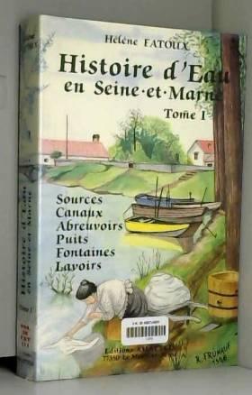 FATOUX HELENE - HISTOIRE D'EAU EN SEINE ET MARNE.TOME I.SOURCES.CANAUX.ABREUVOIRS.PUITS.FONTAINES.LAVOIRS