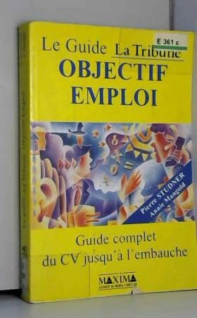 Pierre Studner - Le guide La Tribune, objectif emploi : guide complet du CV jusqu'à l'embauche