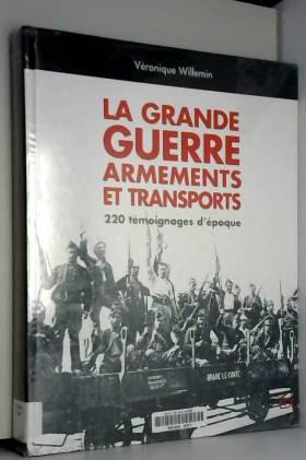 Véronique Willemin - La Grande Guerre, armements et transports : 220 témoignages d'époque