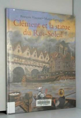 Maryse Lamigeon et François Vincent - Clément et la statue du Roi-Soleil : Voyage d'un jeune batelier
