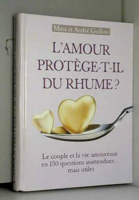 Mina Guillois - L'amour protège-t-il du rhume ? : Le couple et la vie amoureuse en 150 questions innatendues mais...