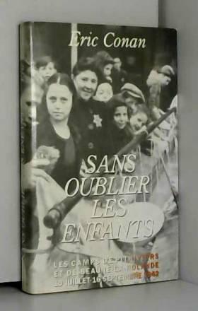 Eric Conan - Sans oublier les enfants. Les camps de Pithiviers et de Beaune-la-Rolande, 19 juillet-16 septembre 1