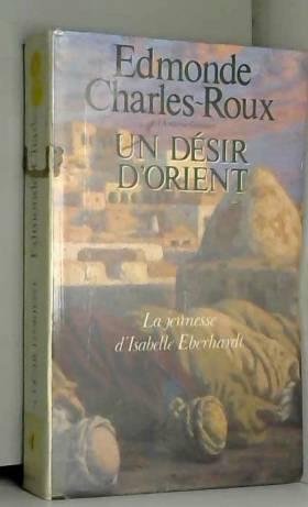 Edmonde Charles-Roux - Un desir d'orient. La jeunesse d'isabelle Eberhardt