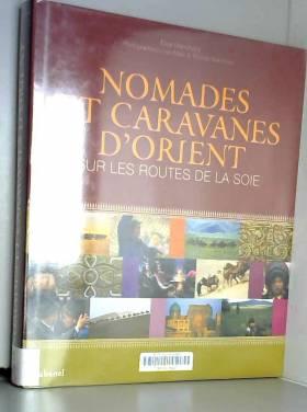 Elise Blanchard, Louis-Marie Blanchard et... - Nomades et caravanes d'Orient : Sur les routes de la soie