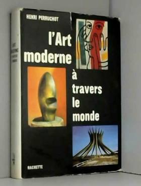 Henri Perruchot - L'Art moderne à travers le monde : Par Henri Perruchot