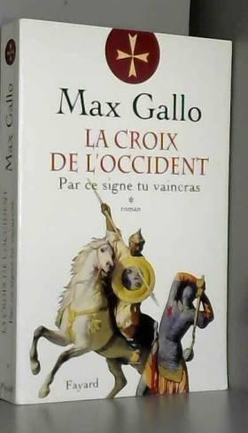 Max Gallo - La Croix de l'Occident, Tome 1 : Par ce signe tu vaincras