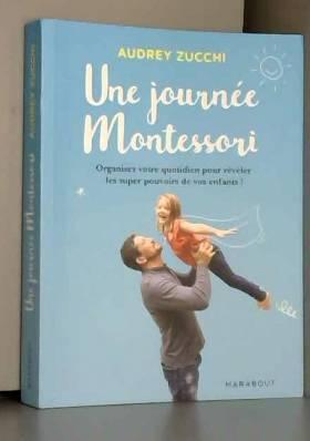 Audrey Zucchi - Une journée Montessori: Organisez votre quotidien pour révéler les super pouvoirs de votre enfant !