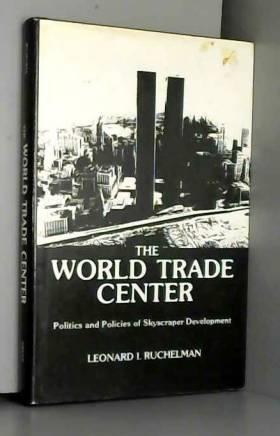 Leonard I. Ruchelman - The World Trade Center: Politics and Policies of Skyscraper Development