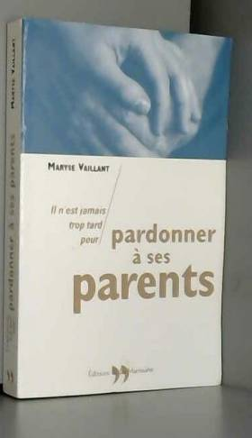 Maryse Vaillant - Il n'est jamais trop tard pour pardonner à ses parents