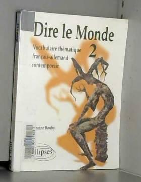 Francine Rouby - Dire le monde, tome 2 : Vocabulaire thématique français-allemand contemporain