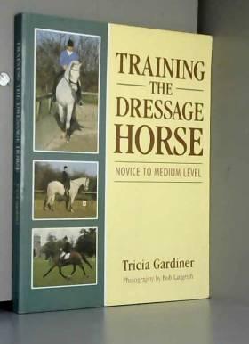 Tricia Gardiner - Training the Dressage Horse: Novice to Medium Level