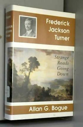 Allan G Bogue - Frederick Jackson Turner: Strange Roads Going Down
