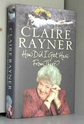 Claire Rayner - How Did I Get Here from There?