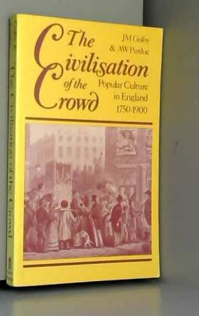 John Golby et A. W. Purdue - Civilisation of the Crowd: Popular Culture in England, 1750-1900