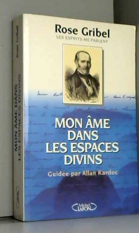 R Gribel - Mon âme dans les espaces divins : Guidée par Allan Kardec, les esprits me parlent