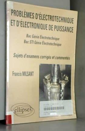 Francis Milsant - Problèmes d'électrotechnique et d'électronique de puissance: Bac Génie électrotechnique, Bac STI...