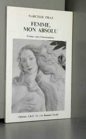 Narcisse Praz - Femme, mon absolu - Poèmes autovivisectionnistes