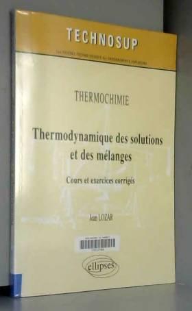 Jean Lozar - Thermodynamique des Solutions et des Mélanges Cours et Exercices Corrigés Niveau B. Thermochimie.